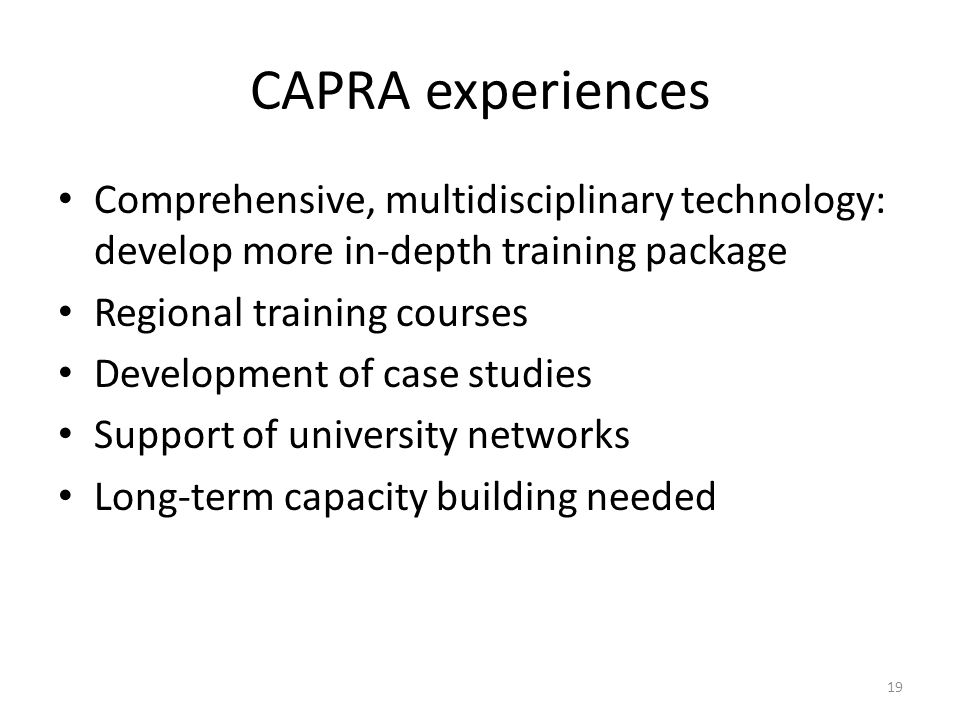 CAPRA experiences Comprehensive, multidisciplinary technology: develop more in-depth training package Regional training courses Development of case studies Support of university networks Long-term capacity building needed 19