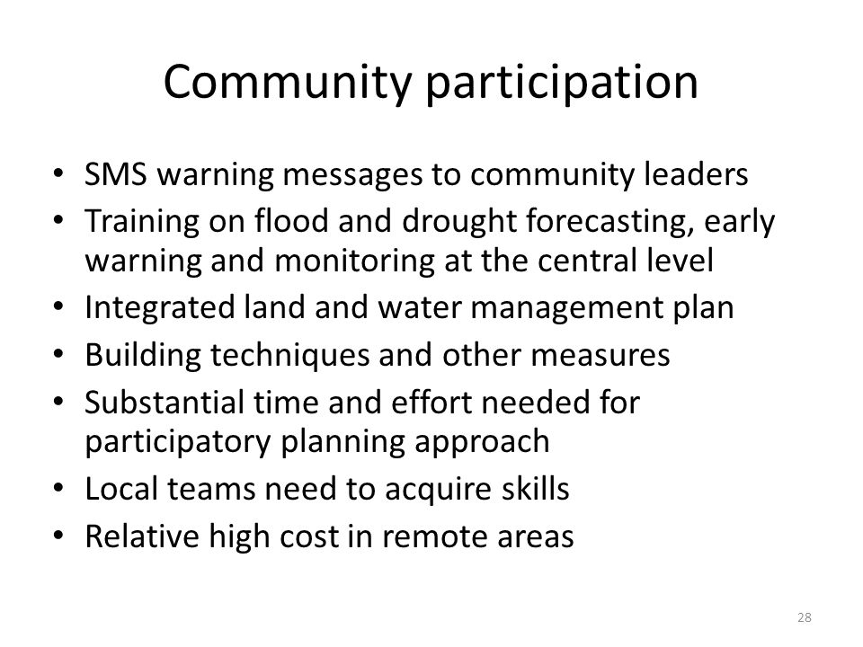 Community participation SMS warning messages to community leaders Training on flood and drought forecasting, early warning and monitoring at the central level Integrated land and water management plan Building techniques and other measures Substantial time and effort needed for participatory planning approach Local teams need to acquire skills Relative high cost in remote areas 28