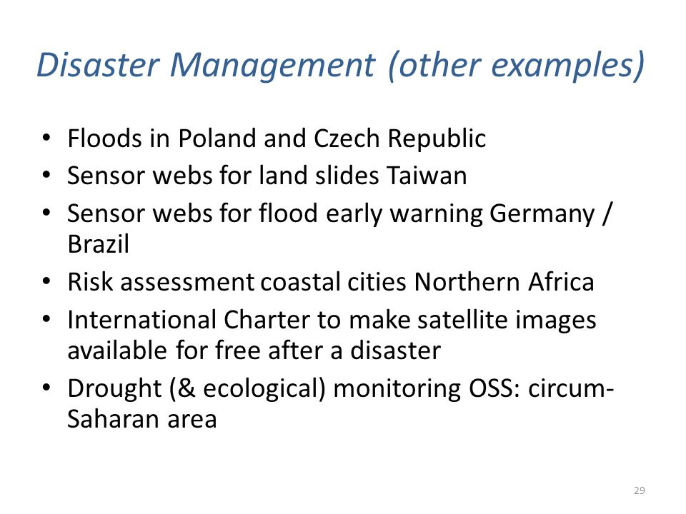 Disaster Management (other examples) Floods in Poland and Czech Republic Sensor webs for land slides Taiwan Sensor webs for flood early warning Germany / Brazil Risk assessment coastal cities Northern Africa International Charter to make satellite images available for free after a disaster Drought (& ecological) monitoring OSS: circum- Saharan area 29
