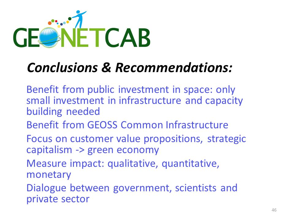 Conclusions & Recommendations: Benefit from public investment in space: only small investment in infrastructure and capacity building needed Benefit from GEOSS Common Infrastructure Focus on customer value propositions, strategic capitalism -> green economy Measure impact: qualitative, quantitative, monetary Dialogue between government, scientists and private sector 46