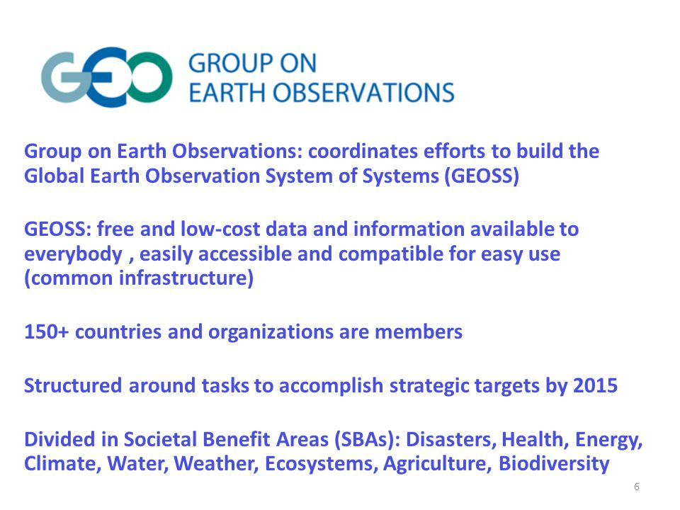 Group on Earth Observations: coordinates efforts to build the Global Earth Observation System of Systems (GEOSS) GEOSS: free and low-cost data and information available to everybody, easily accessible and compatible for easy use (common infrastructure) 150+ countries and organizations are members Structured around tasks to accomplish strategic targets by 2015 Divided in Societal Benefit Areas (SBAs): Disasters, Health, Energy, Climate, Water, Weather, Ecosystems, Agriculture, Biodiversity 6