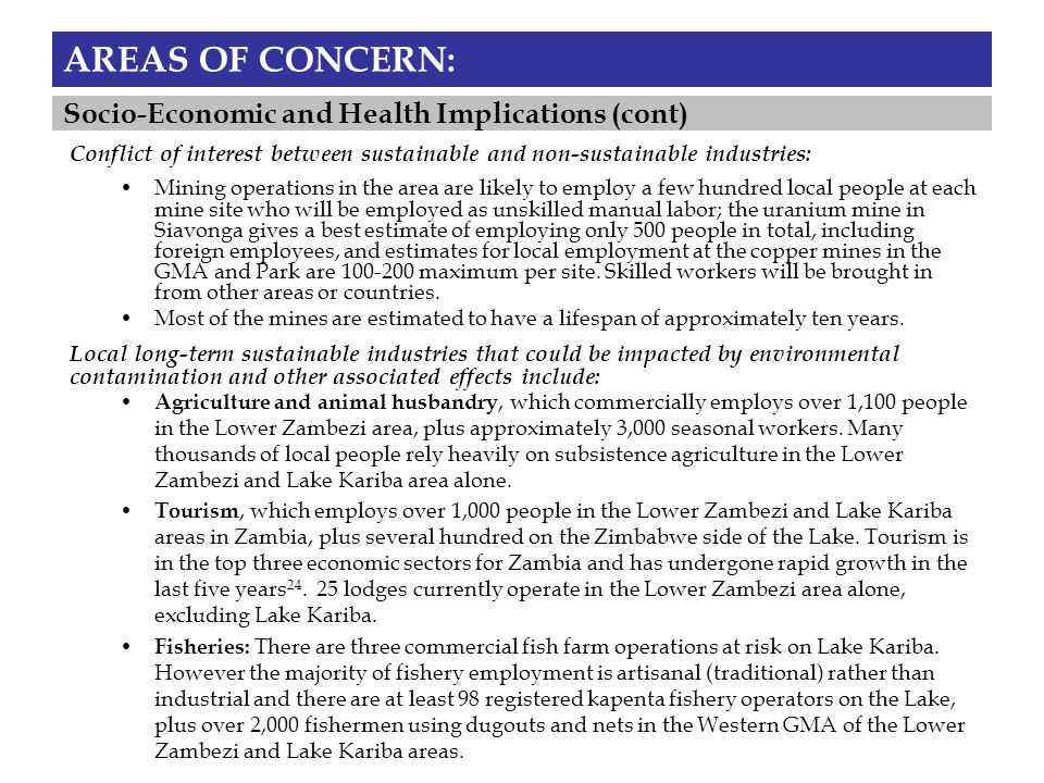 AREAS OF CONCERN: Mining operations in the area are likely to employ a few hundred local people at each mine site who will be employed as unskilled manual labor; the uranium mine in Siavonga gives a best estimate of employing only 500 people in total, including foreign employees, and estimates for local employment at the copper mines in the GMA and Park are 100-200 maximum per site.