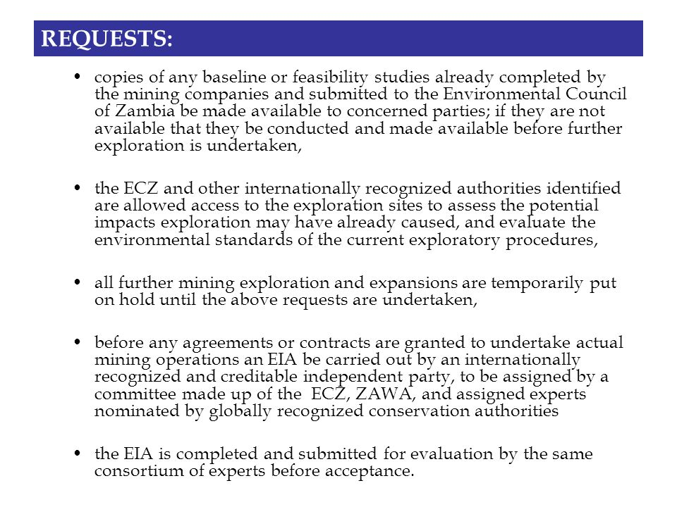 REQUESTS: copies of any baseline or feasibility studies already completed by the mining companies and submitted to the Environmental Council of Zambia be made available to concerned parties; if they are not available that they be conducted and made available before further exploration is undertaken, the ECZ and other internationally recognized authorities identified are allowed access to the exploration sites to assess the potential impacts exploration may have already caused, and evaluate the environmental standards of the current exploratory procedures, all further mining exploration and expansions are temporarily put on hold until the above requests are undertaken, before any agreements or contracts are granted to undertake actual mining operations an EIA be carried out by an internationally recognized and creditable independent party, to be assigned by a committee made up of the ECZ, ZAWA, and assigned experts nominated by globally recognized conservation authorities the EIA is completed and submitted for evaluation by the same consortium of experts before acceptance.