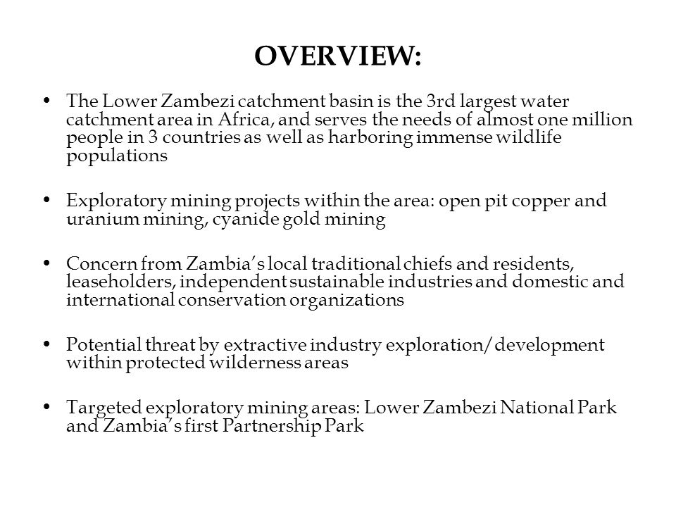 OVERVIEW: The Lower Zambezi catchment basin is the 3rd largest water catchment area in Africa, and serves the needs of almost one million people in 3 countries as well as harboring immense wildlife populations Exploratory mining projects within the area: open pit copper and uranium mining, cyanide gold mining Concern from Zambia's local traditional chiefs and residents, leaseholders, independent sustainable industries and domestic and international conservation organizations Potential threat by extractive industry exploration/development within protected wilderness areas Targeted exploratory mining areas: Lower Zambezi National Park and Zambia's first Partnership Park