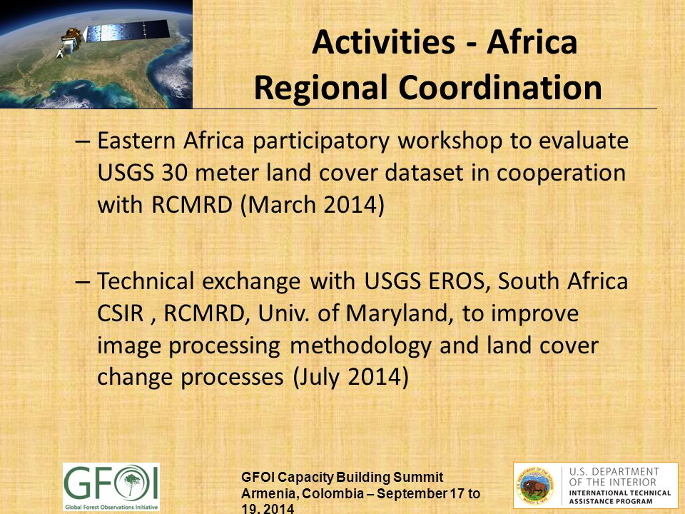 GFOI Capacity Building Summit Armenia, Colombia – September 17 to 19, 2014 Activities - Africa Regional Coordination – Eastern Africa participatory workshop to evaluate USGS 30 meter land cover dataset in cooperation with RCMRD (March 2014) – Technical exchange with USGS EROS, South Africa CSIR, RCMRD, Univ.