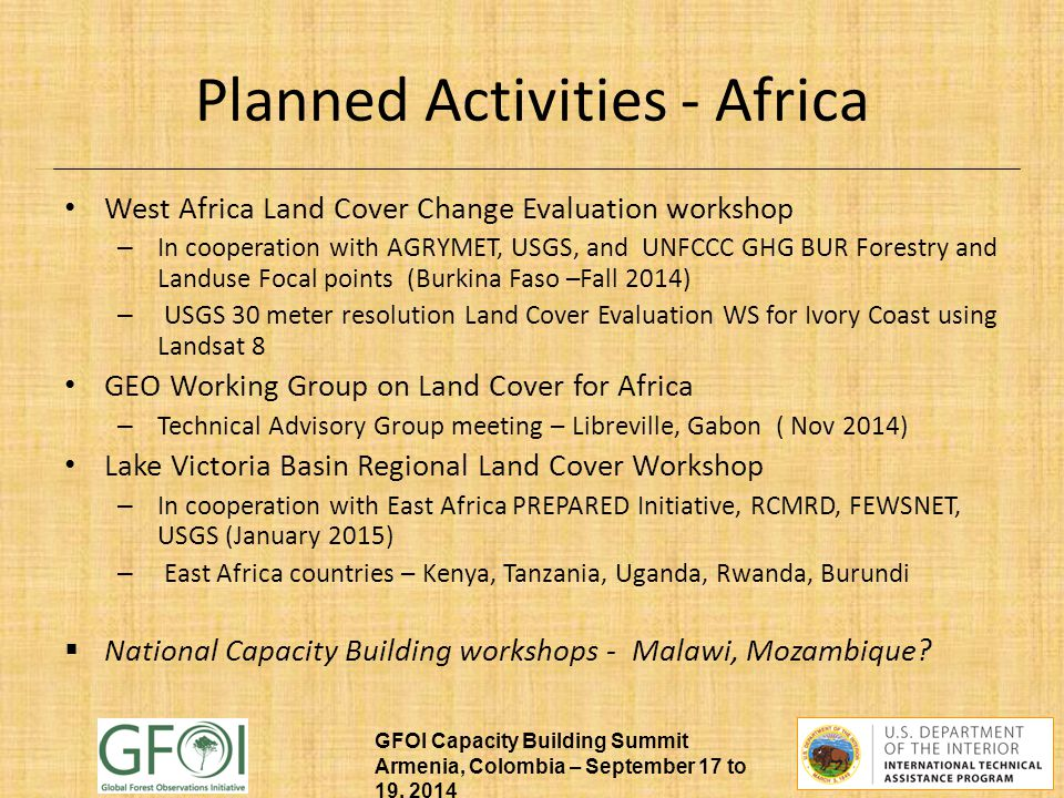 GFOI Capacity Building Summit Armenia, Colombia – September 17 to 19, 2014 Planned Activities - Africa West Africa Land Cover Change Evaluation workshop – In cooperation with AGRYMET, USGS, and UNFCCC GHG BUR Forestry and Landuse Focal points (Burkina Faso –Fall 2014) – USGS 30 meter resolution Land Cover Evaluation WS for Ivory Coast using Landsat 8 GEO Working Group on Land Cover for Africa – Technical Advisory Group meeting – Libreville, Gabon ( Nov 2014) Lake Victoria Basin Regional Land Cover Workshop – In cooperation with East Africa PREPARED Initiative, RCMRD, FEWSNET, USGS (January 2015) – East Africa countries – Kenya, Tanzania, Uganda, Rwanda, Burundi  National Capacity Building workshops - Malawi, Mozambique?