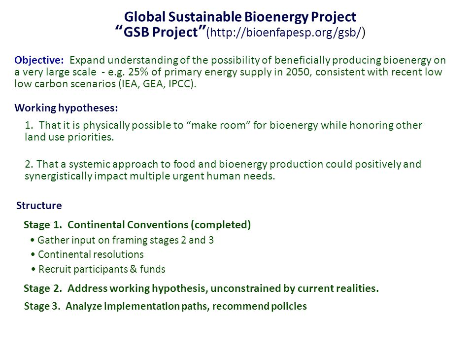 Global Sustainable Bioenergy Project GSB Project (http://bioenfapesp.org/gsb/ ) Objective: Expand understanding of the possibility of beneficially producing bioenergy on a very large scale - e.g.