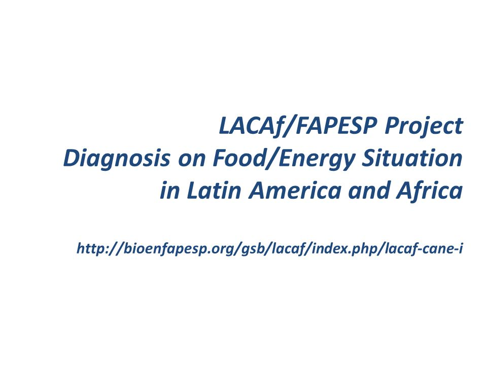 LACAf/FAPESP Project Diagnosis on Food/Energy Situation in Latin America and Africa http://bioenfapesp.org/gsb/lacaf/index.php/lacaf-cane-i
