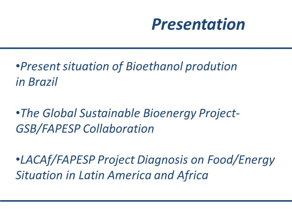 Presentation Present situation of Bioethanol prodution in Brazil The Global Sustainable Bioenergy Project- GSB/FAPESP Collaboration LACAf/FAPESP Project Diagnosis on Food/Energy Situation in Latin America and Africa