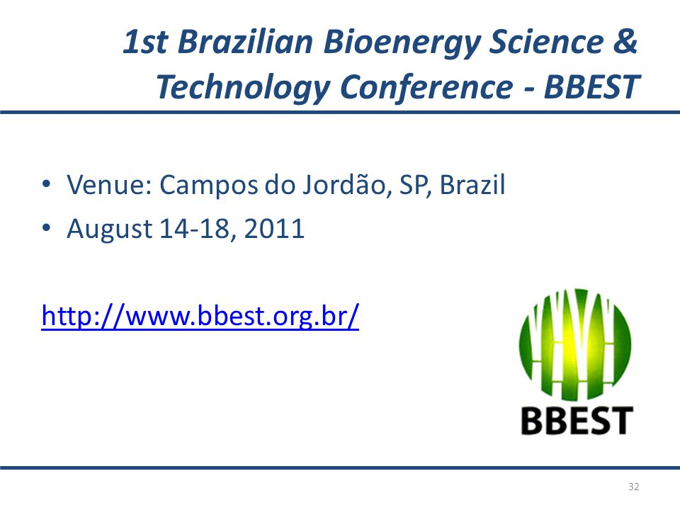 1st Brazilian Bioenergy Science & Technology Conference - BBEST Venue: Campos do Jordão, SP, Brazil August 14-18, 2011 http://www.bbest.org.br/ 32