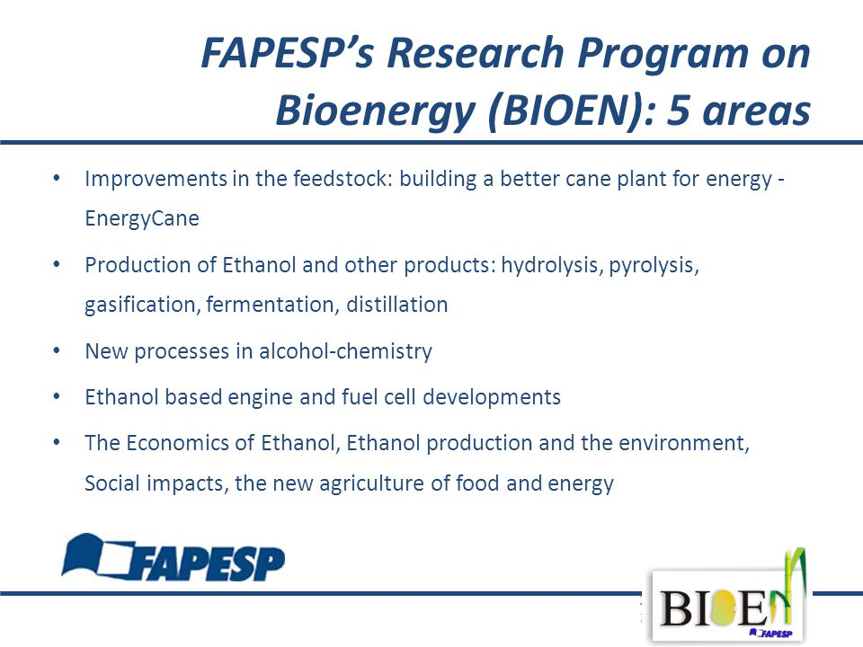 FAPESP's Research Program on Bioenergy (BIOEN): 5 areas Improvements in the feedstock: building a better cane plant for energy - EnergyCane Production of Ethanol and other products: hydrolysis, pyrolysis, gasification, fermentation, distillation New processes in alcohol-chemistry Ethanol based engine and fuel cell developments The Economics of Ethanol, Ethanol production and the environment, Social impacts, the new agriculture of food and energy 25052010; iac-abc-workshop- 25052010.pptx;chbritocruz & BIOEN 42