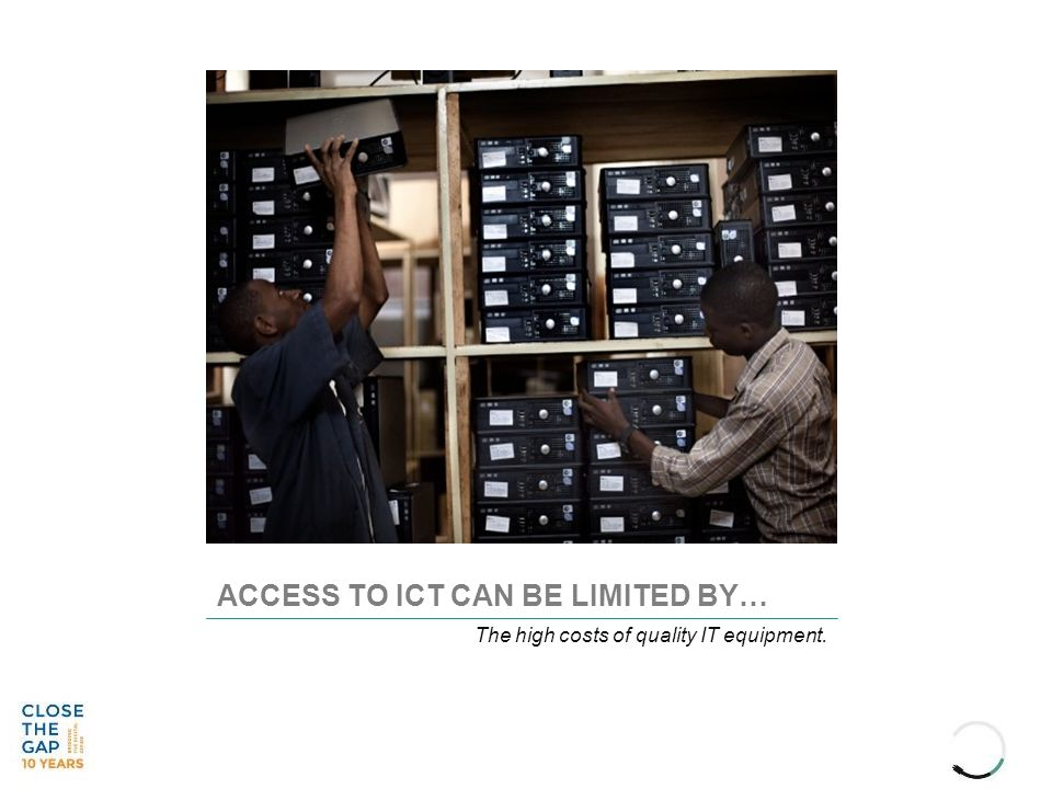 ACCESS TO ICT CAN BE LIMITED BY… The high costs of quality IT equipment.