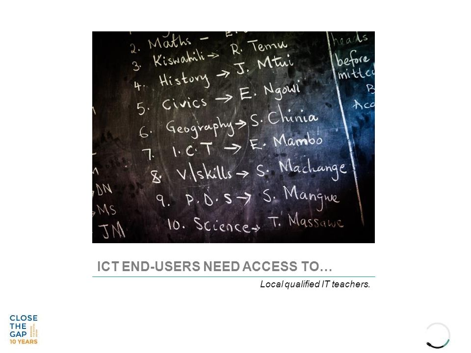 ICT END-USERS NEED ACCESS TO… Local qualified IT teachers.