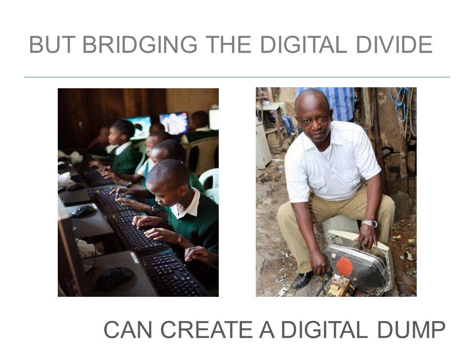 BUT BRIDGING THE DIGITAL DIVIDE CAN CREATE A DIGITAL DUMP