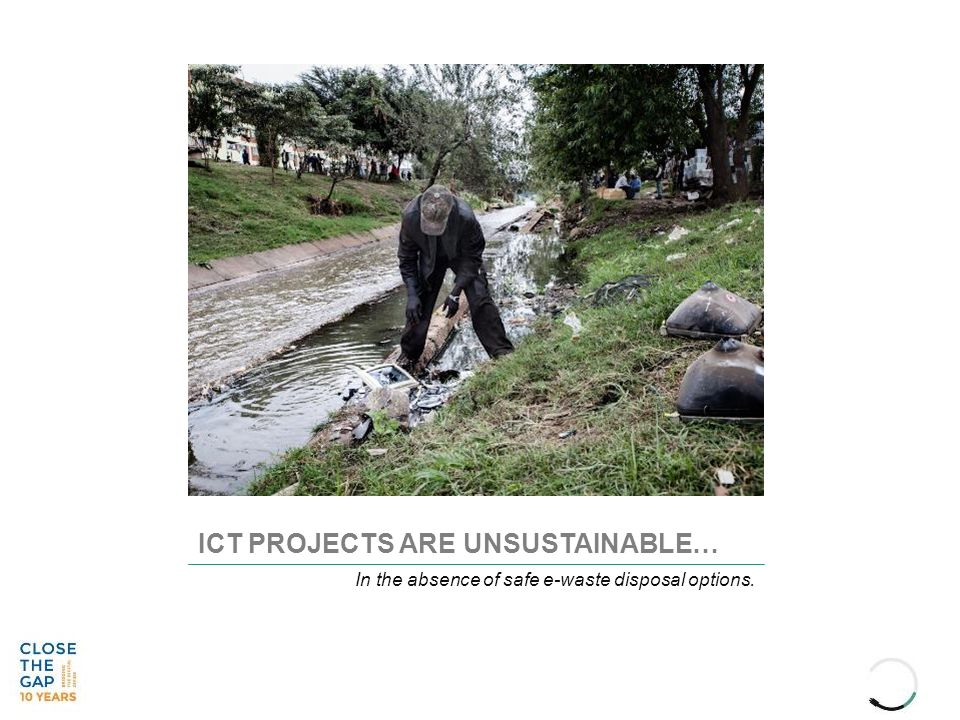 ICT PROJECTS ARE UNSUSTAINABLE… In the absence of safe e-waste disposal options.