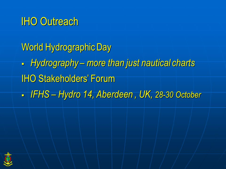 IHO Outreach World Hydrographic Day  Hydrography – more than just nautical charts IHO Stakeholders' Forum  IFHS – Hydro 14, Aberdeen, UK, 28-30 Octo