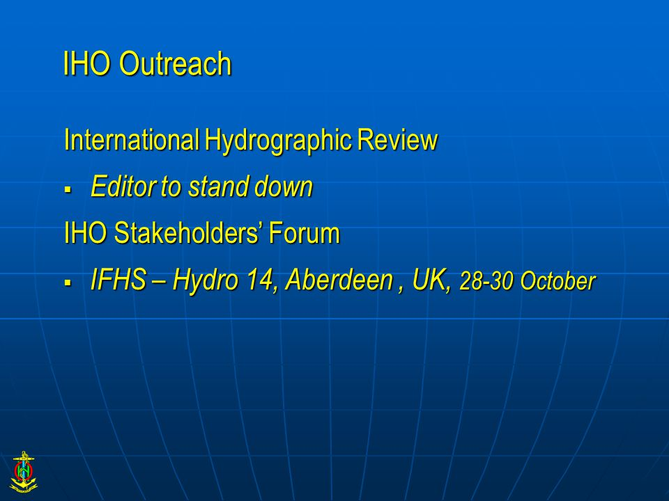 IHO Outreach International Hydrographic Review  Editor to stand down IHO Stakeholders' Forum  IFHS – Hydro 14, Aberdeen, UK, 28-30 October