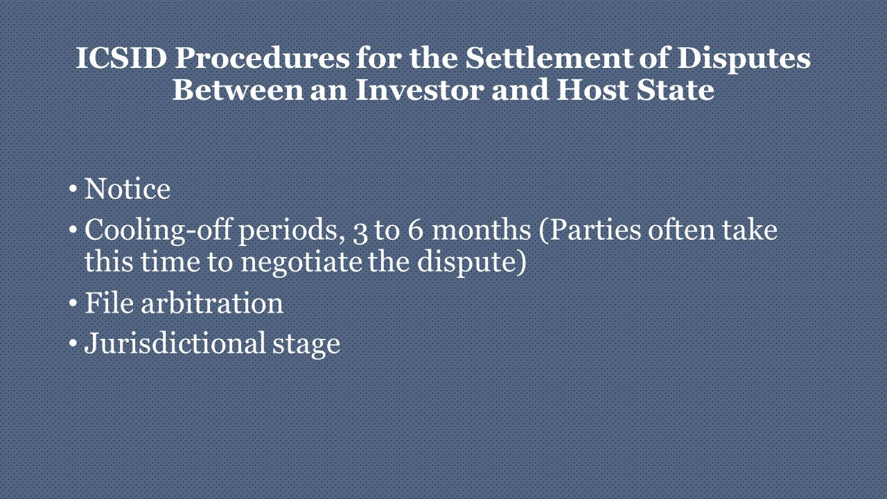 ICSID Procedures for the Settlement of Disputes Between an Investor and Host State Notice Cooling-off periods, 3 to 6 months (Parties often take this