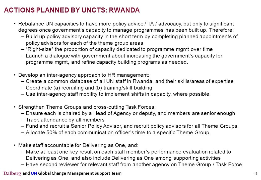 16 ACTIONS PLANNED BY UNCTS: RWANDA Rebalance UN capacities to have more policy advice / TA / advocacy, but only to significant degrees once government's capacity to manage programmes has been built up.
