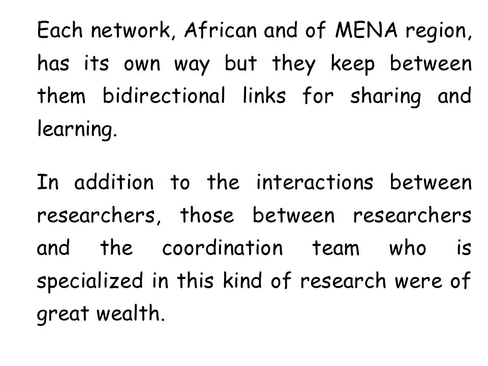 Each network, African and of MENA region, has its own way but they keep between them bidirectional links for sharing and learning. In addition to the