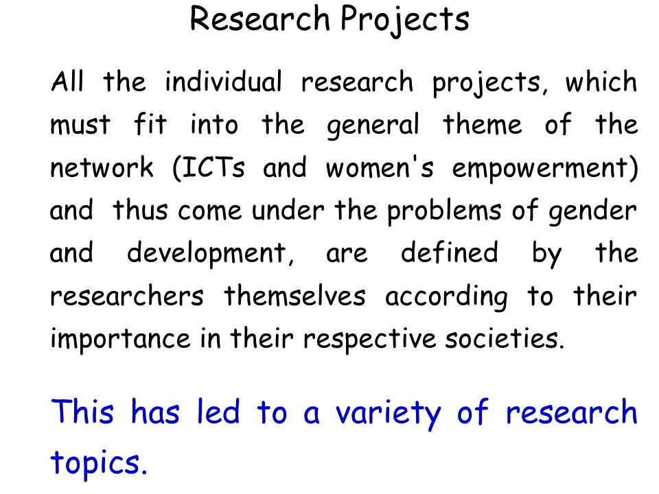 Research Projects All the individual research projects, which must fit into the general theme of the network (ICTs and women's empowerment) and thus c