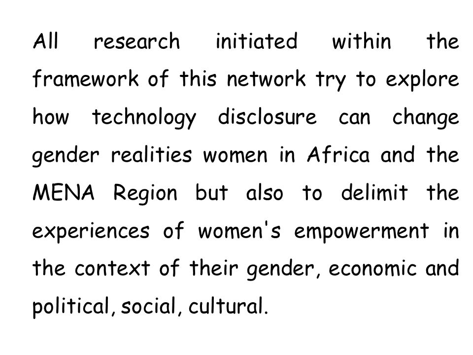 All research initiated within the framework of this network try to explore how technology disclosure can change gender realities women in Africa and t