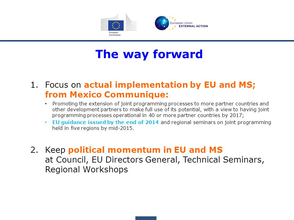 The way forward 1.Focus on actual implementation by EU and MS; from Mexico Communique: Promoting the extension of joint programming processes to more