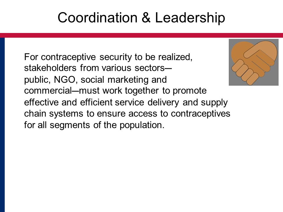Coordination & Leadership For contraceptive security to be realized, stakeholders from various sectors ― public, NGO, social marketing and commercial ― must work together to promote effective and efficient service delivery and supply chain systems to ensure access to contraceptives for all segments of the population.