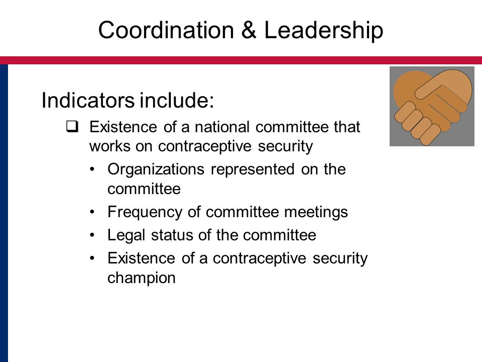 Coordination & Leadership Indicators include:  Existence of a national committee that works on contraceptive security Organizations represented on the committee Frequency of committee meetings Legal status of the committee Existence of a contraceptive security champion