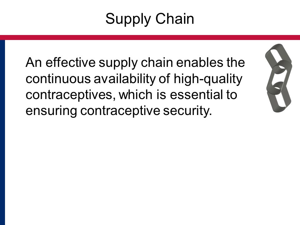 Supply Chain An effective supply chain enables the continuous availability of high-quality contraceptives, which is essential to ensuring contraceptive security.