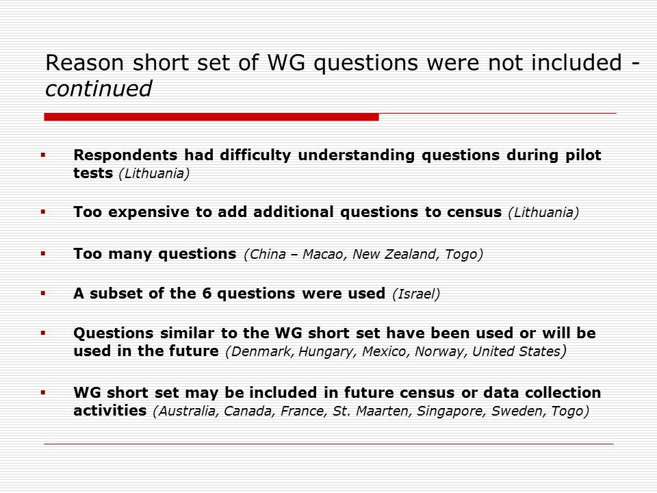 Reason short set of WG questions were not included - continued  Respondents had difficulty understanding questions during pilot tests (Lithuania)  Too expensive to add additional questions to census (Lithuania)  Too many questions (China – Macao, New Zealand, Togo)  A subset of the 6 questions were used (Israel)  Questions similar to the WG short set have been used or will be used in the future (Denmark, Hungary, Mexico, Norway, United States )  WG short set may be included in future census or data collection activities (Australia, Canada, France, St.