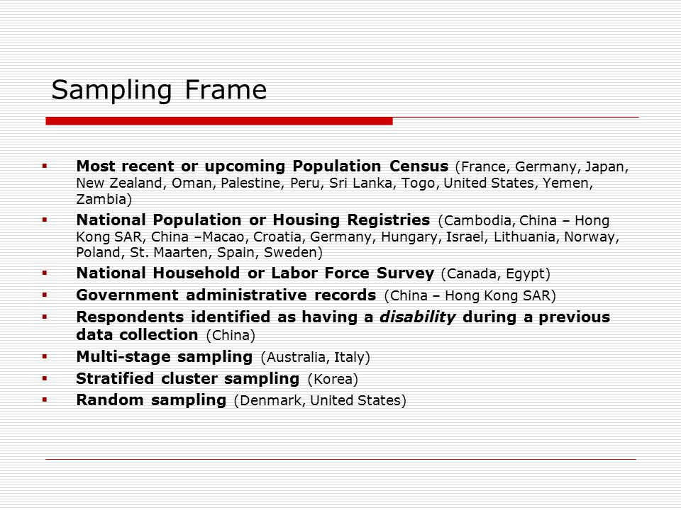 Sampling Frame  Most recent or upcoming Population Census (France, Germany, Japan, New Zealand, Oman, Palestine, Peru, Sri Lanka, Togo, United States, Yemen, Zambia)  National Population or Housing Registries (Cambodia, China – Hong Kong SAR, China –Macao, Croatia, Germany, Hungary, Israel, Lithuania, Norway, Poland, St.