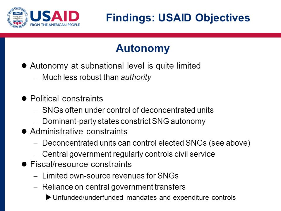 Findings: USAID Objectives Autonomy at subnational level is quite limited  Much less robust than authority Political constraints  SNGs often under control of deconcentrated units  Dominant-party states constrict SNG autonomy Administrative constraints  Deconcentrated units can control elected SNGs (see above)  Central government regularly controls civil service Fiscal/resource constraints  Limited own-source revenues for SNGs  Reliance on central government transfers  Unfunded/underfunded mandates and expenditure controls Autonomy