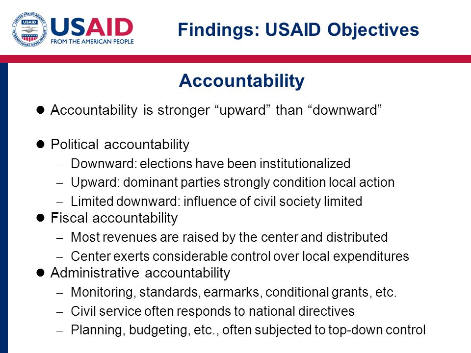 Accountability is stronger upward than downward Political accountability  Downward: elections have been institutionalized  Upward: dominant parties strongly condition local action  Limited downward: influence of civil society limited Fiscal accountability  Most revenues are raised by the center and distributed  Center exerts considerable control over local expenditures Administrative accountability  Monitoring, standards, earmarks, conditional grants, etc.