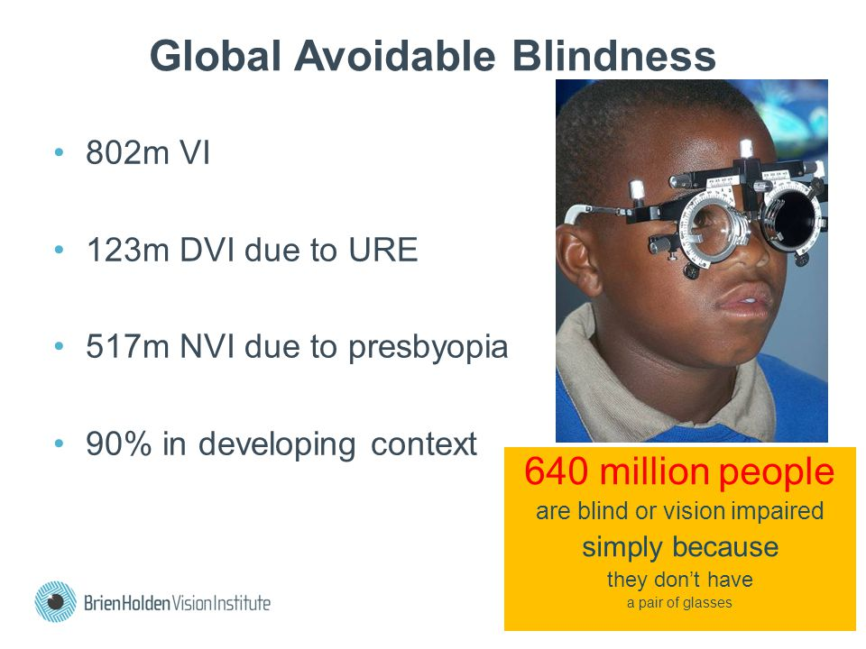 Global Avoidable Blindness 802m VI 123m DVI due to URE 517m NVI due to presbyopia 90% in developing context 640 million people are blind or vision impaired simply because they don't have a pair of glasses