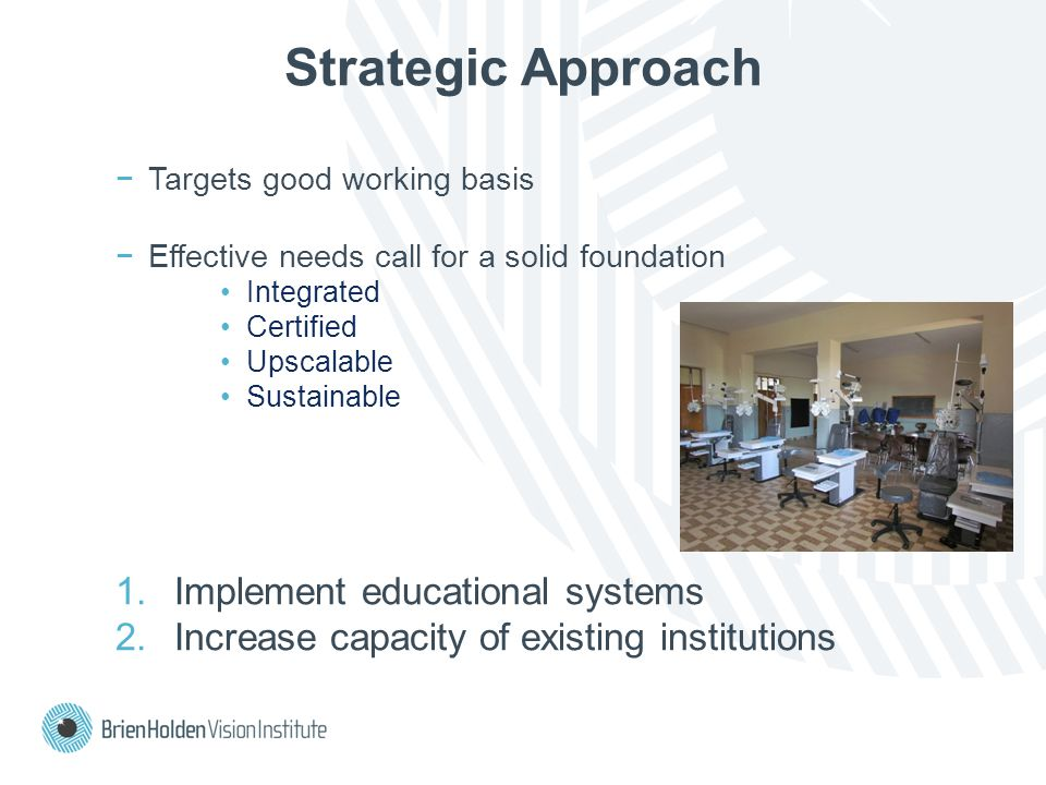 Strategic Approach −Targets good working basis −Effective needs call for a solid foundation Integrated Certified Upscalable Sustainable 1.Implement educational systems 2.Increase capacity of existing institutions