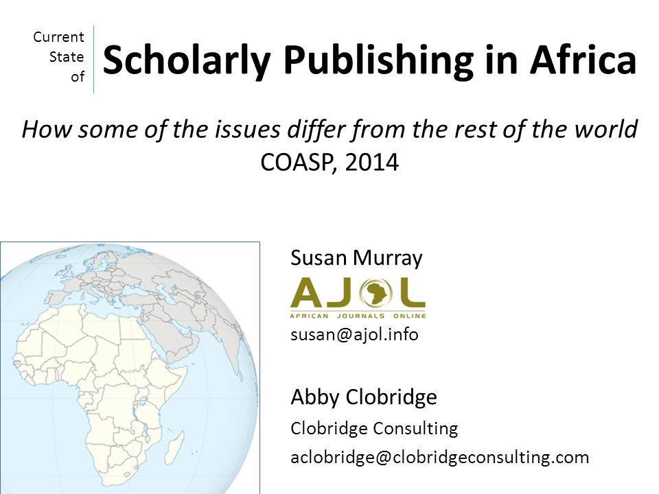 Susan Murray susan@ajol.info Abby Clobridge Clobridge Consulting aclobridge@clobridgeconsulting.com Current State of Scholarly Publishing in Africa How some of the issues differ from the rest of the world COASP, 2014