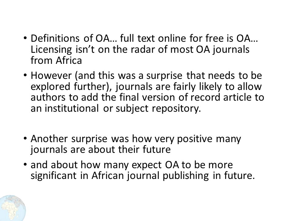Definitions of OA… full text online for free is OA… Licensing isn't on the radar of most OA journals from Africa However (and this was a surprise that needs to be explored further), journals are fairly likely to allow authors to add the final version of record article to an institutional or subject repository.