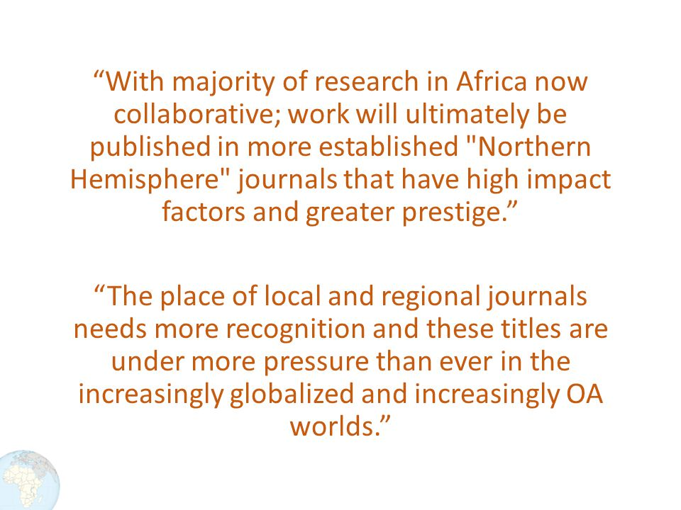 With majority of research in Africa now collaborative; work will ultimately be published in more established Northern Hemisphere journals that have high impact factors and greater prestige. The place of local and regional journals needs more recognition and these titles are under more pressure than ever in the increasingly globalized and increasingly OA worlds.
