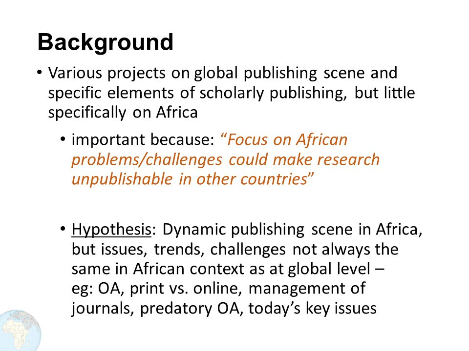 Background Various projects on global publishing scene and specific elements of scholarly publishing, but little specifically on Africa important because: Focus on African problems/challenges could make research unpublishable in other countries Hypothesis: Dynamic publishing scene in Africa, but issues, trends, challenges not always the same in African context as at global level – eg: OA, print vs.
