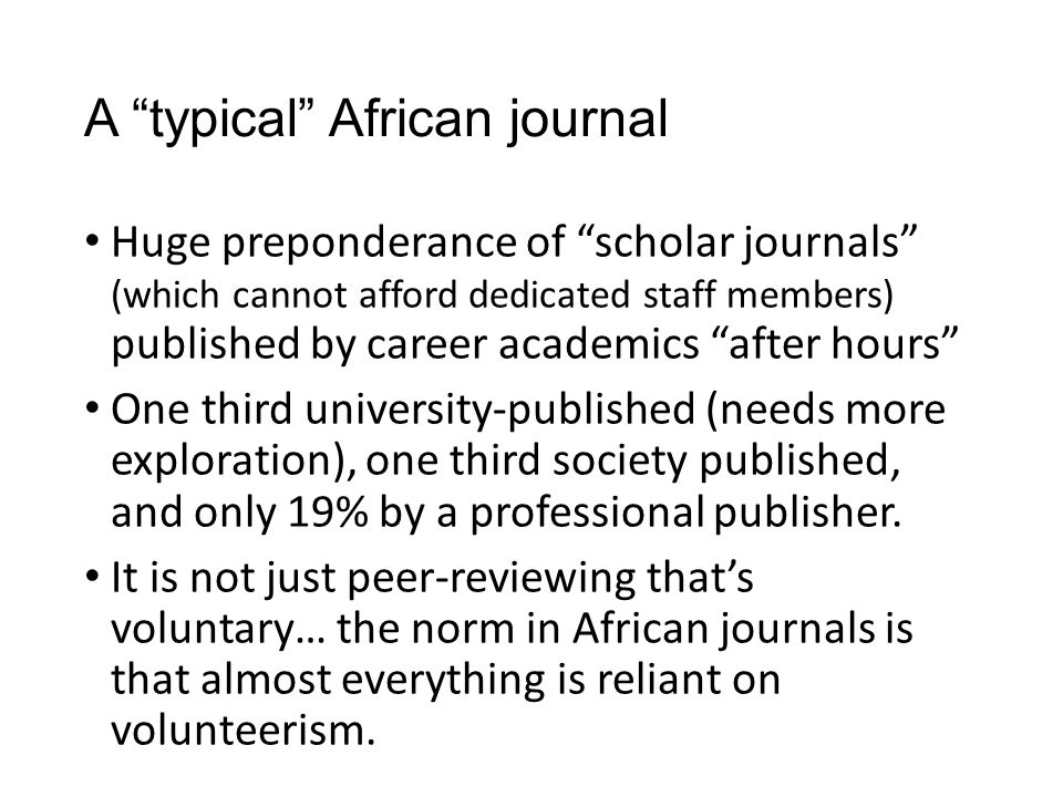 A typical African journal Huge preponderance of scholar journals (which cannot afford dedicated staff members) published by career academics after hours One third university-published (needs more exploration), one third society published, and only 19% by a professional publisher.