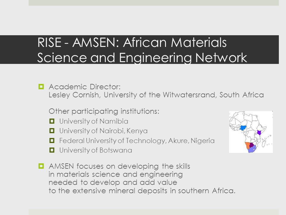 RISE - AMSEN: African Materials Science and Engineering Network  Academic Director: Lesley Cornish, University of the Witwatersrand, South Africa Other participating institutions:  University of Namibia  University of Nairobi, Kenya  Federal University of Technology, Akure, Nigeria  University of Botswana  AMSEN focuses on developing the skills in materials science and engineering needed to develop and add value to the extensive mineral deposits in southern Africa.