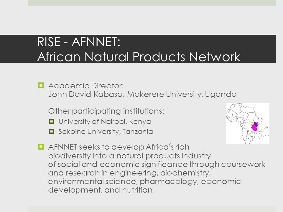 RISE - AFNNET: African Natural Products Network  Academic Director: John David Kabasa, Makerere University, Uganda Other participating institutions:  University of Nairobi, Kenya  Sokoine University, Tanzania  AFNNET seeks to develop Africa's rich biodiversity into a natural products industry of social and economic significance through coursework and research in engineering, biochemistry, environmental science, pharmacology, economic development, and nutrition.