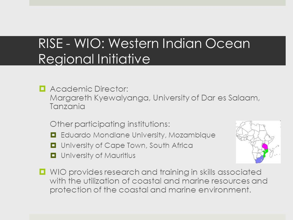 RISE - WIO: Western Indian Ocean Regional Initiative  Academic Director: Margareth Kyewalyanga, University of Dar es Salaam, Tanzania Other participating institutions:  Eduardo Mondlane University, Mozambique  University of Cape Town, South Africa  University of Mauritius  WIO provides research and training in skills associated with the utilization of coastal and marine resources and protection of the coastal and marine environment.