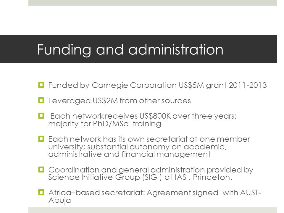 Funding and administration  Funded by Carnegie Corporation US$5M grant 2011-2013  Leveraged US$2M from other sources  Each network receives US$800K over three years; majority for PhD/MSc training  Each network has its own secretariat at one member university; substantial autonomy on academic, administrative and financial management  Coordination and general administration provided by Science Initiative Group (SIG ) at IAS, Princeton.