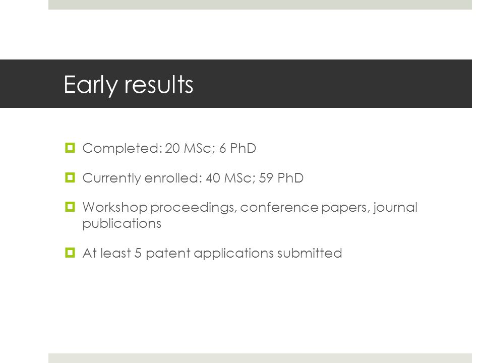 Early results  Completed: 20 MSc; 6 PhD  Currently enrolled: 40 MSc; 59 PhD  Workshop proceedings, conference papers, journal publications  At lea