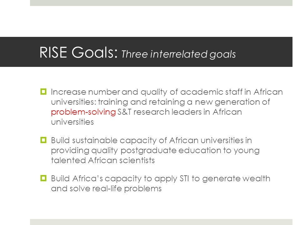 RISE Goals: Three interrelated goals  Increase number and quality of academic staff in African universities: training and retaining a new generation of problem-solving S&T research leaders in African universities  Build sustainable capacity of African universities in providing quality postgraduate education to young talented African scientists  Build Africa's capacity to apply STI to generate wealth and solve real-life problems