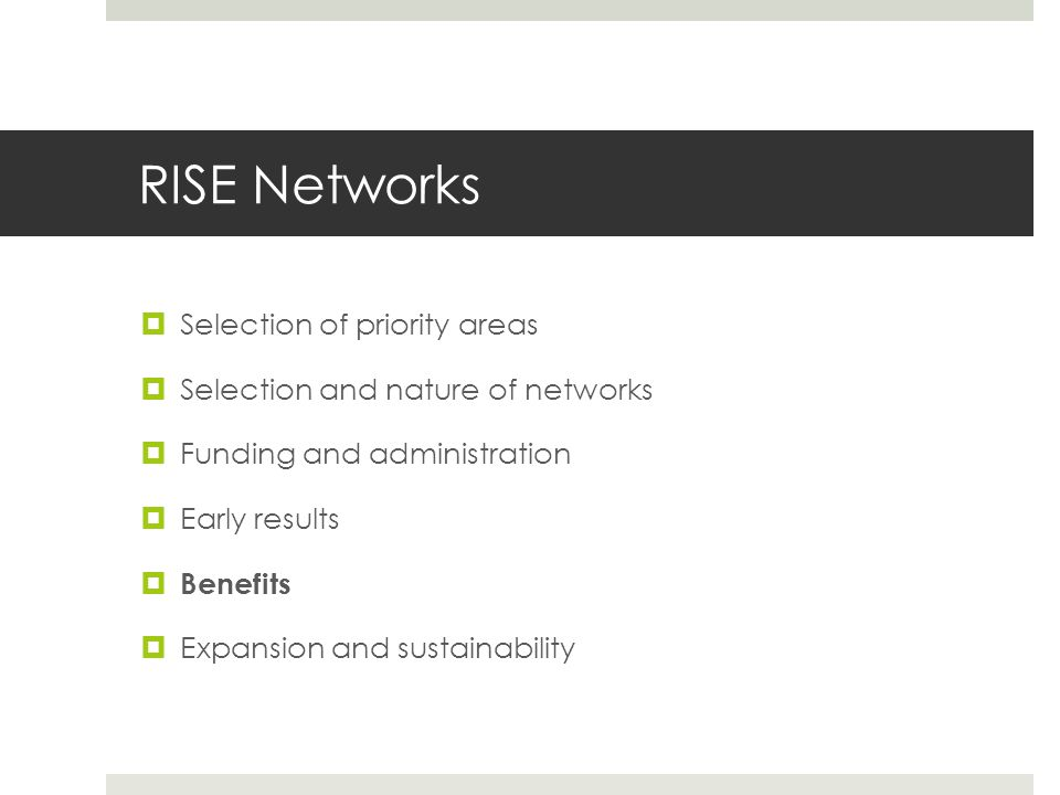 RISE Networks  Selection of priority areas  Selection and nature of networks  Funding and administration  Early results  Benefits  Expansion and
