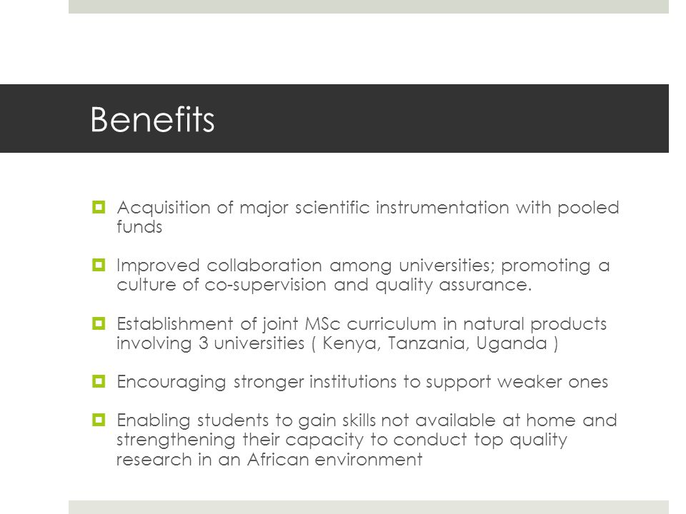 Benefits  Acquisition of major scientific instrumentation with pooled funds  Improved collaboration among universities; promoting a culture of co-supervision and quality assurance.
