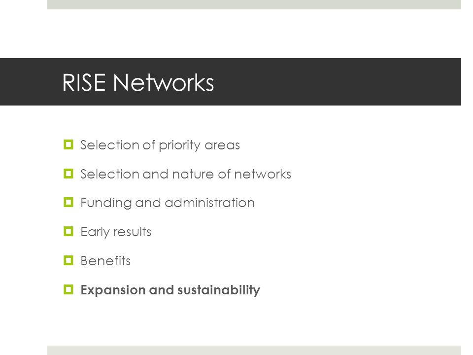 RISE Networks  Selection of priority areas  Selection and nature of networks  Funding and administration  Early results  Benefits  Expansion and sustainability